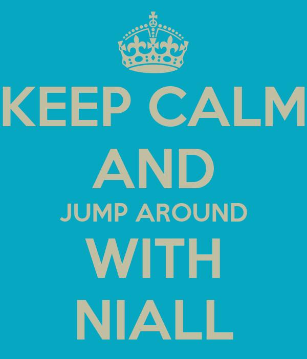 KEEP CALM AND JUMP AROUND WITH NIALL