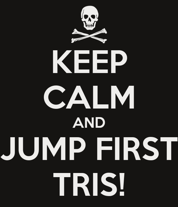 KEEP CALM AND JUMP FIRST TRIS!