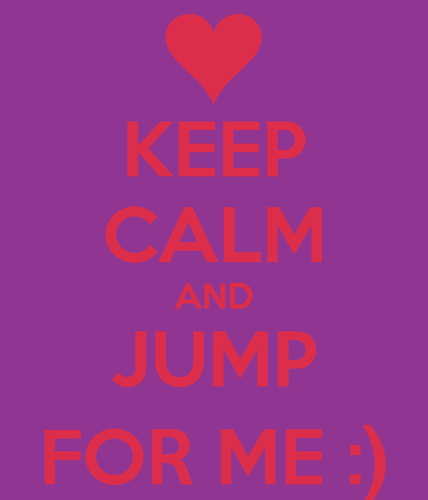 KEEP CALM AND JUMP FOR ME :)