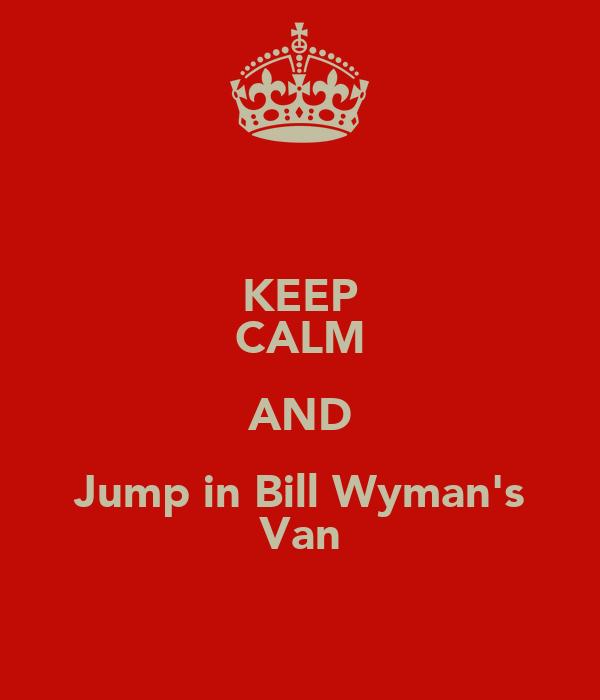KEEP CALM AND Jump in Bill Wyman's Van