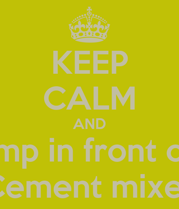 KEEP CALM AND Jump in front of a Cement mixer