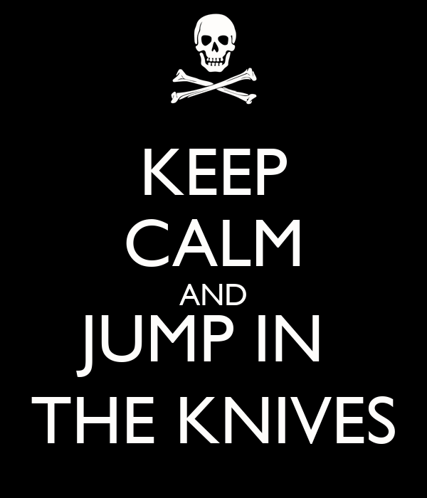 KEEP CALM AND JUMP IN  THE KNIVES