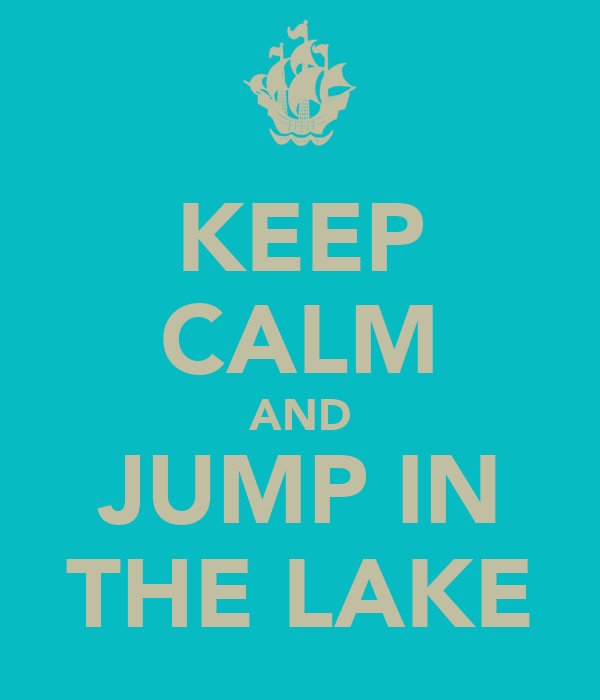 KEEP CALM AND JUMP IN THE LAKE