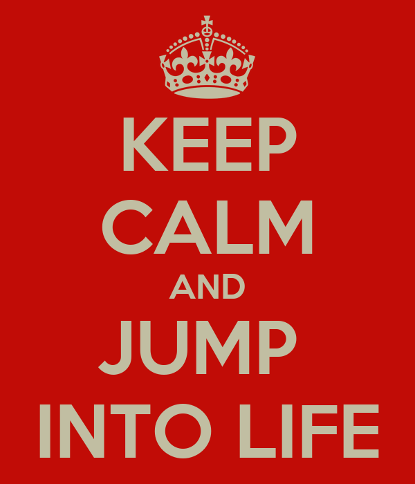 KEEP CALM AND JUMP  INTO LIFE
