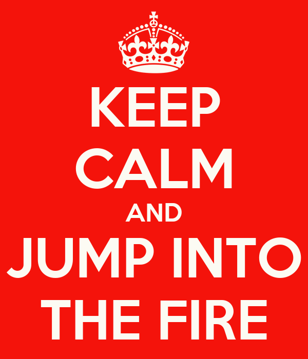KEEP CALM AND JUMP INTO THE FIRE