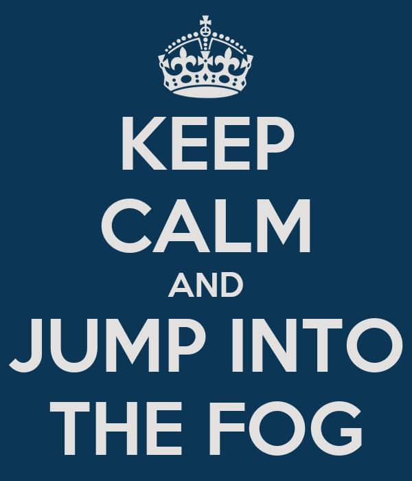 KEEP CALM AND JUMP INTO THE FOG