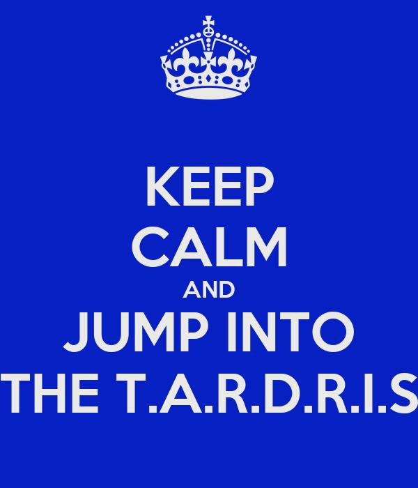 KEEP CALM AND JUMP INTO THE T.A.R.D.R.I.S