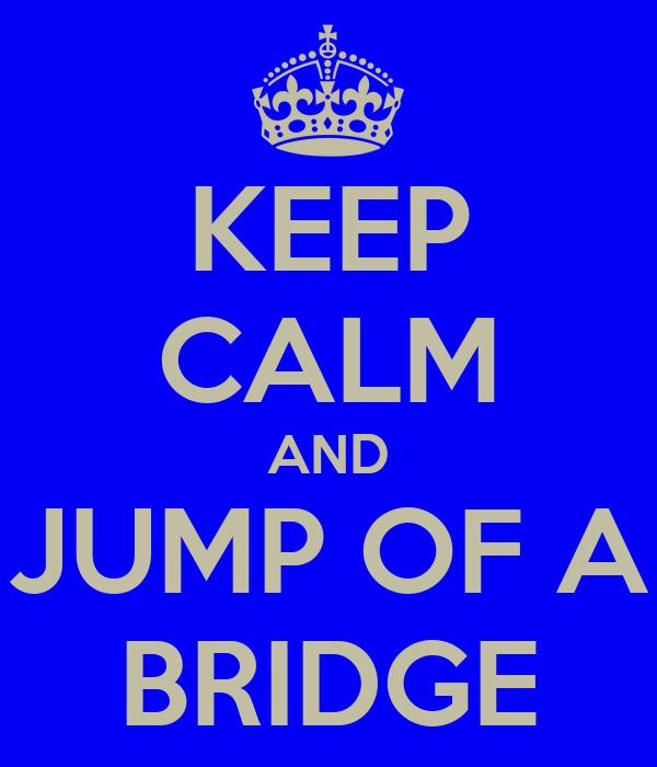 KEEP CALM AND JUMP OF A BRIDGE