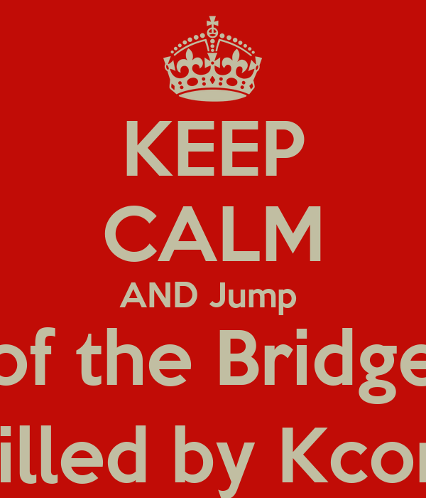 KEEP CALM AND Jump  of the Bridge (Killed by Kcom)