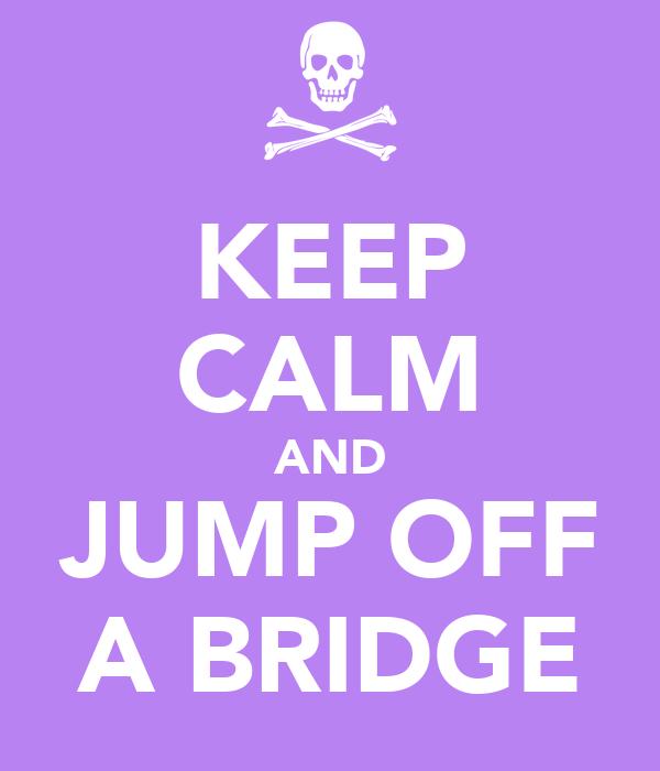 KEEP CALM AND JUMP OFF A BRIDGE