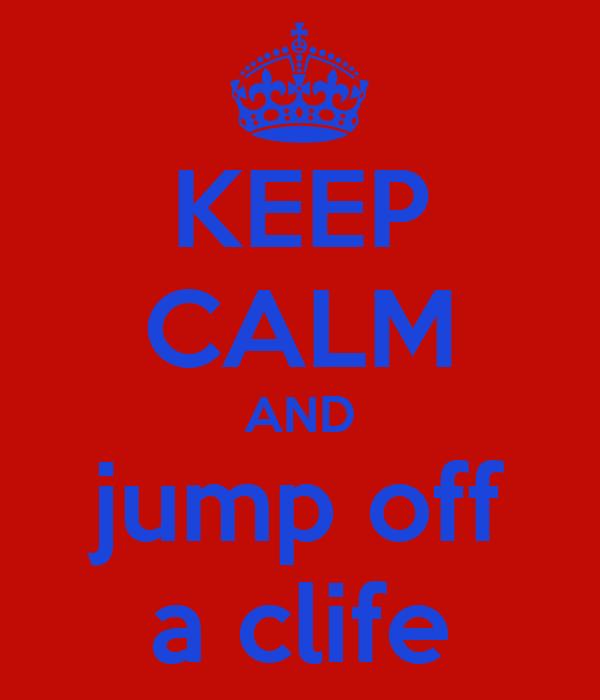 KEEP CALM AND jump off a clife