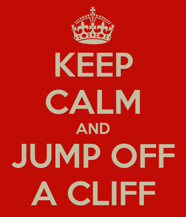 KEEP CALM AND JUMP OFF A CLIFF