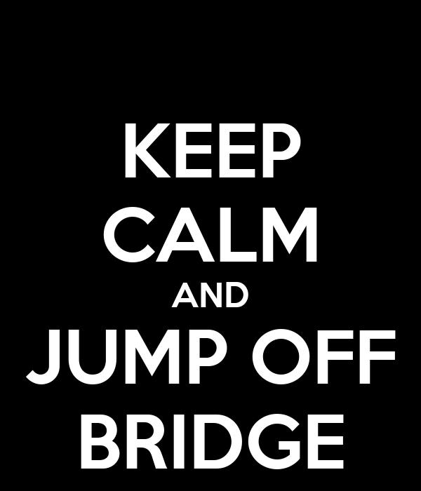 KEEP CALM AND JUMP OFF BRIDGE