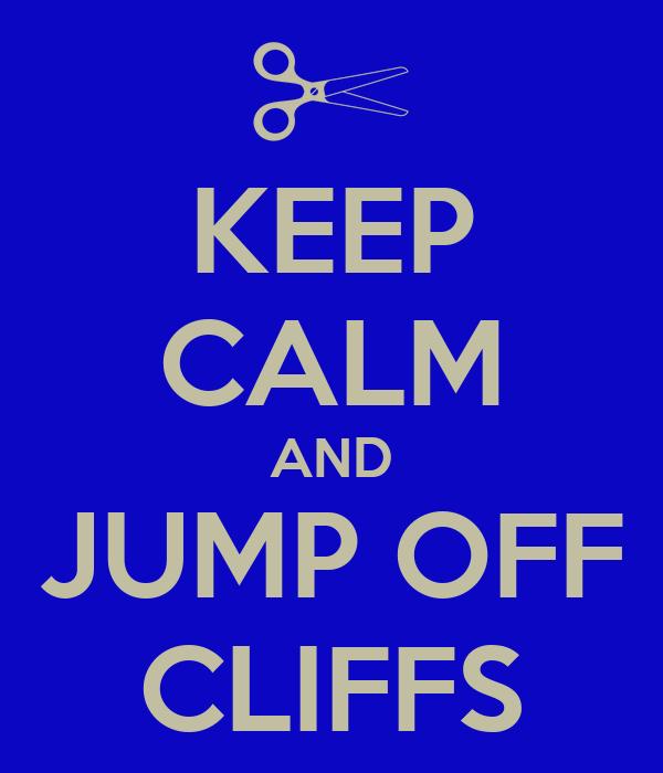 KEEP CALM AND JUMP OFF CLIFFS
