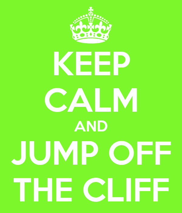 KEEP CALM AND JUMP OFF THE CLIFF
