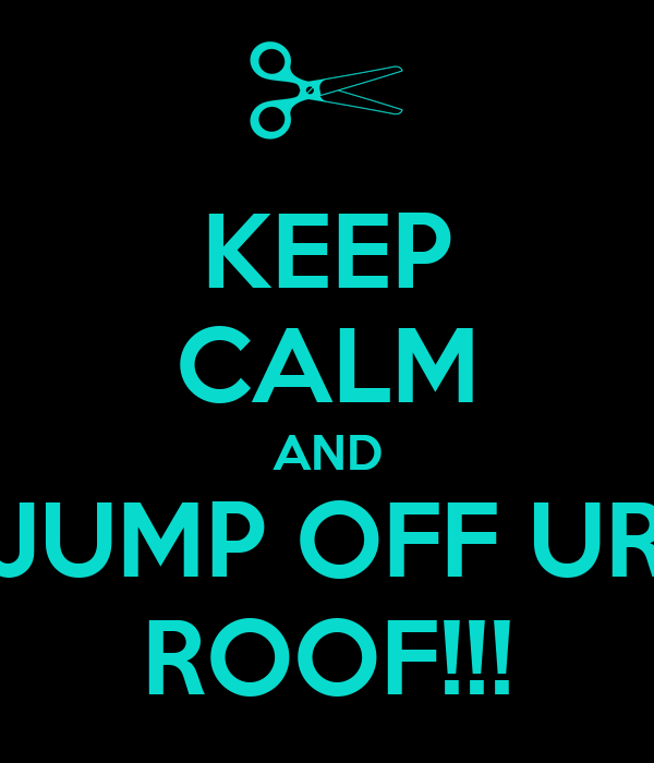 KEEP CALM AND JUMP OFF UR ROOF!!!