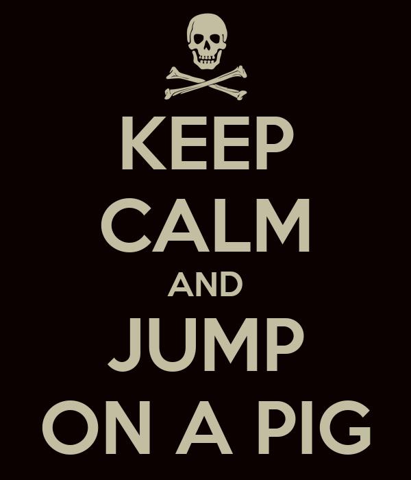KEEP CALM AND JUMP ON A PIG