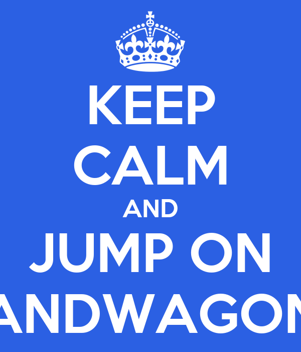 KEEP CALM AND JUMP ON BANDWAGONS