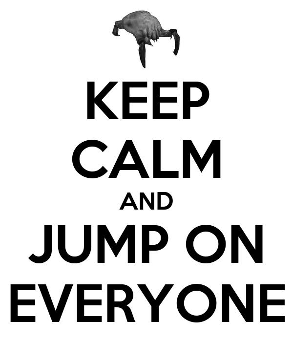 KEEP CALM AND JUMP ON EVERYONE