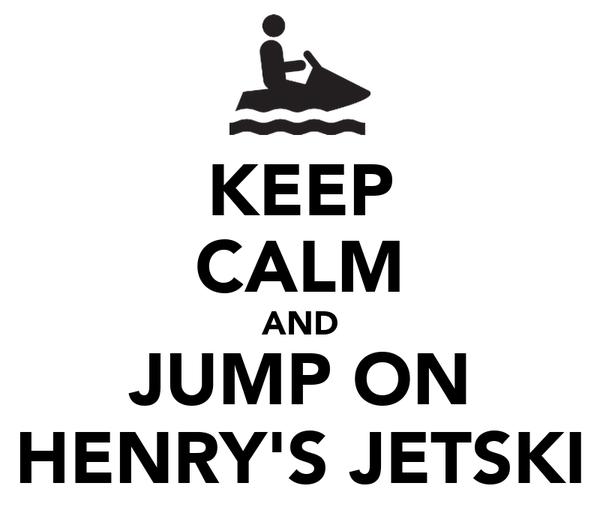 KEEP CALM AND JUMP ON HENRY'S JETSKI