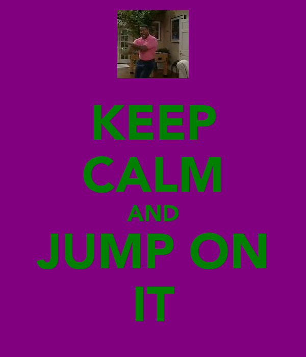 KEEP CALM AND JUMP ON IT