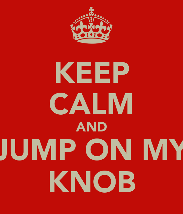 KEEP CALM AND JUMP ON MY KNOB