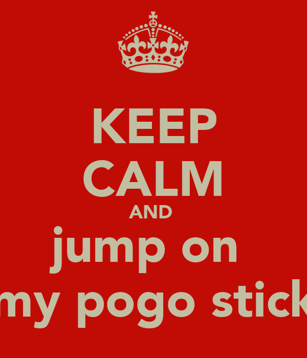 KEEP CALM AND  jump on  my pogo stick