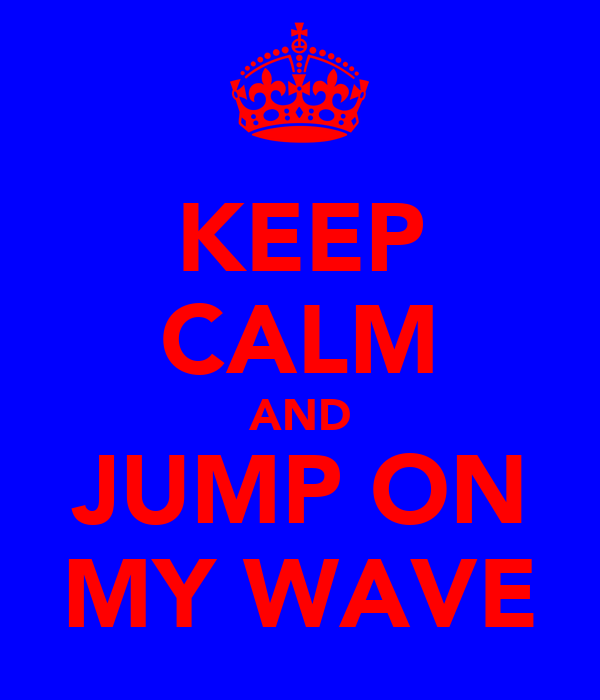 KEEP CALM AND JUMP ON MY WAVE