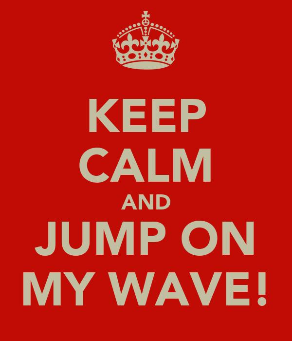 KEEP CALM AND JUMP ON MY WAVE!