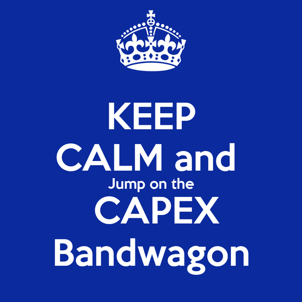 KEEP CALM and  Jump on the  CAPEX Bandwagon