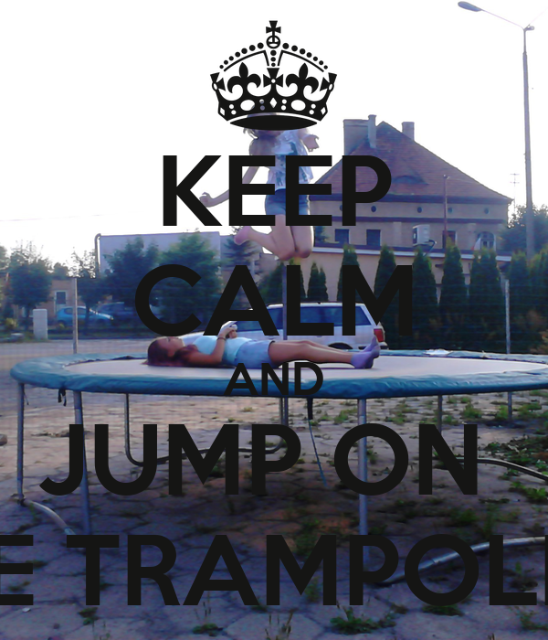 KEEP CALM AND JUMP ON  THE TRAMPOLINE