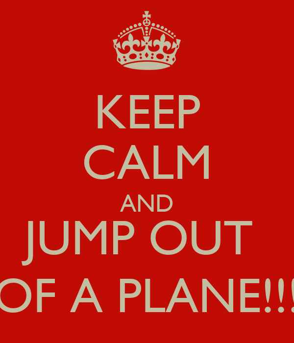 KEEP CALM AND JUMP OUT  OF A PLANE!!!