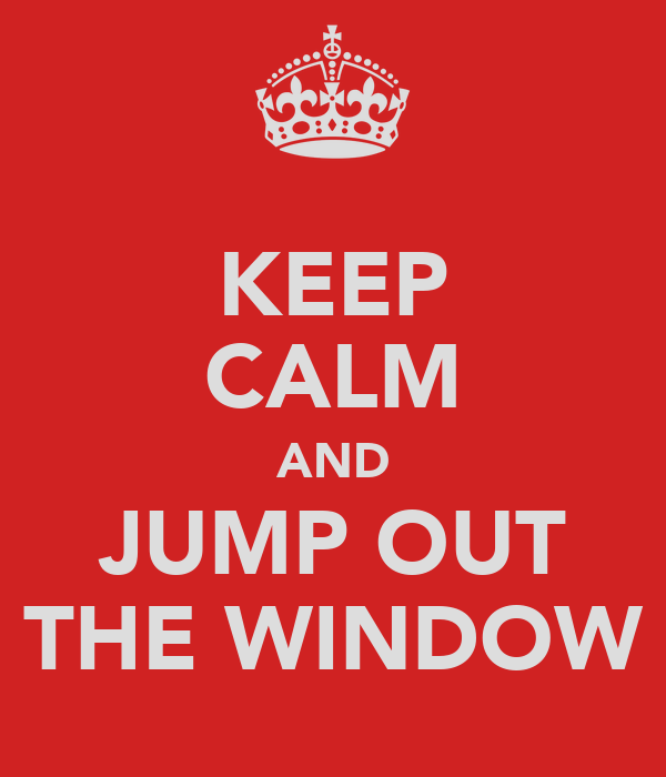 KEEP CALM AND JUMP OUT THE WINDOW