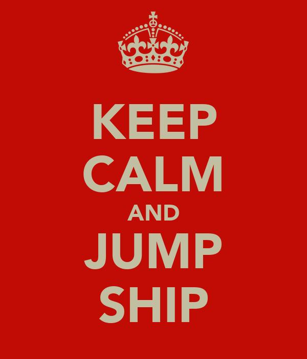 KEEP CALM AND JUMP SHIP
