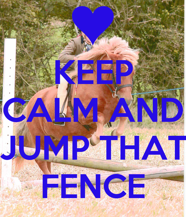 KEEP CALM AND  JUMP THAT FENCE