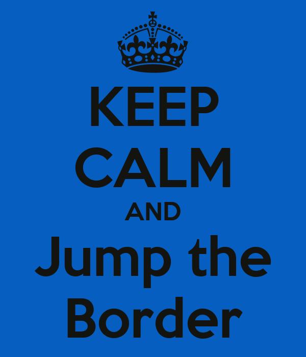KEEP CALM AND Jump the Border