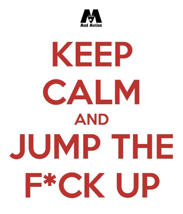 KEEP CALM AND JUMP THE F*CK UP