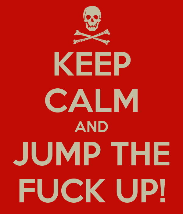 KEEP CALM AND JUMP THE FUCK UP!