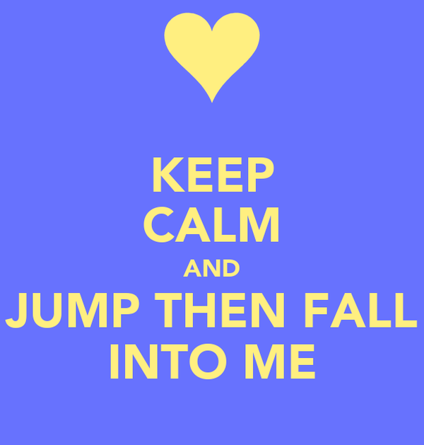 KEEP CALM AND JUMP THEN FALL INTO ME