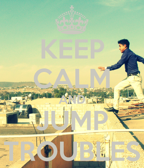 KEEP CALM AND JUMP TROUBLES