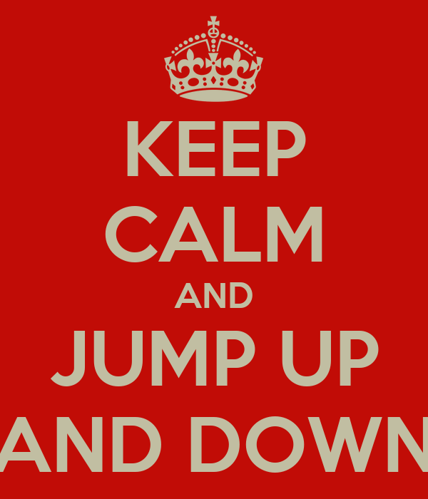 KEEP CALM AND JUMP UP AND DOWN