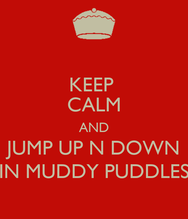 KEEP  CALM AND JUMP UP N DOWN IN MUDDY PUDDLES