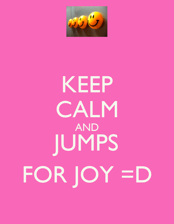 KEEP CALM AND JUMPS FOR JOY =D