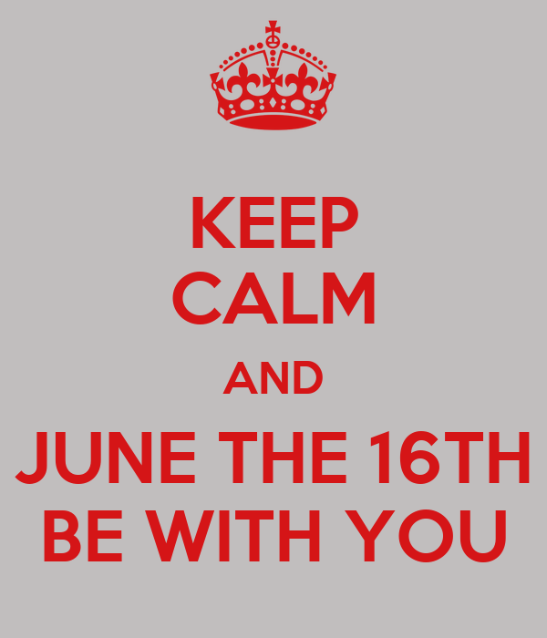 KEEP CALM AND JUNE THE 16TH BE WITH YOU
