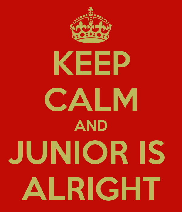 KEEP CALM AND JUNIOR IS  ALRIGHT