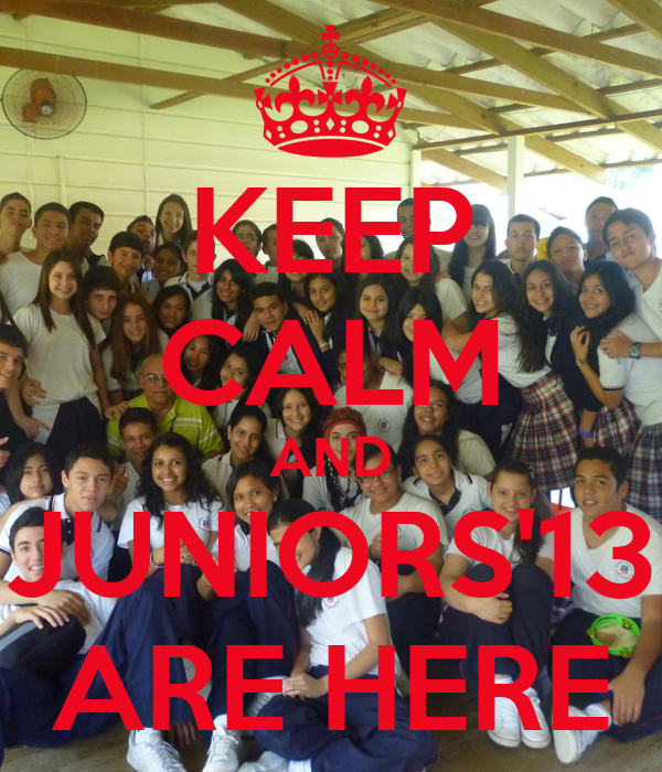 KEEP CALM AND JUNIORS'13 ARE HERE