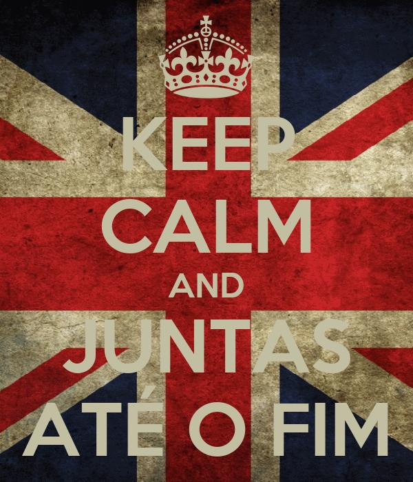 KEEP CALM AND JUNTAS ATÉ O FIM