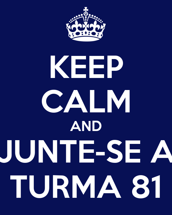 KEEP CALM AND JUNTE-SE A TURMA 81