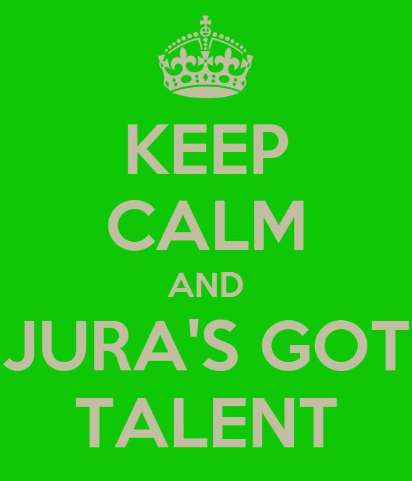 KEEP CALM AND JURA'S GOT TALENT