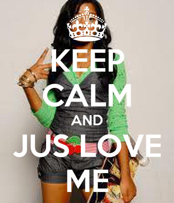 KEEP CALM AND JUS LOVE ME